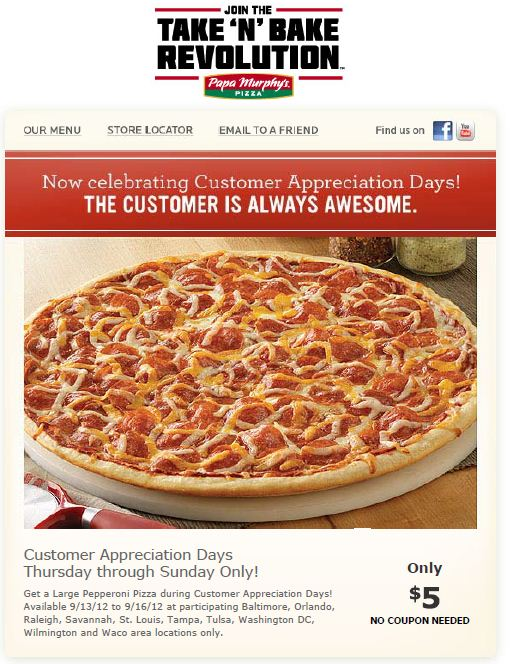 Save $$$ at Papa Murphy's with coupons and deals like: 25% Off Online Orders $20+ ~ $4 Off Family Size Pizzas ~ $3 Off Large Size Pizzas ~ $2 Off Medium Size Pizzas ~ 50% Off Take n' Bake Pizza ~ Extra $2 Off Large Pizzas ~ Extra $3 Off Family Size Pizzas ~ 50% Off Orders $30+ ~ and more >>>.